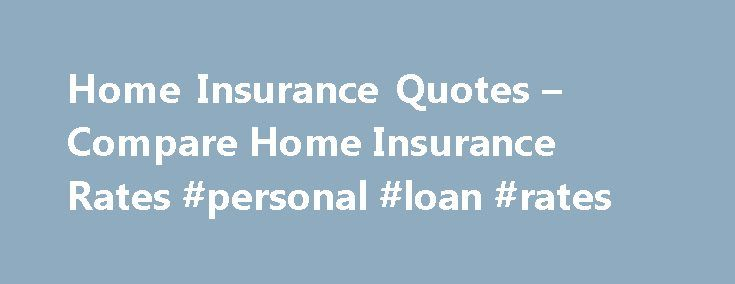 Home Insurance Quotes – Compare Home Insurance Rates #personal #loan #rates http://remmont.com/home-insurance-quotes-compare-home-insurance-rates-personal-loan-rates/  #assurance insurance # Protect Your Investment with Homeowners Insurance Home ownership: it's an American dream. But buying a place of your own or settling the family in new digs requires financial commitment. That means saving for a down payment, getting the right loan, and perhaps most importantly finding affordable home…