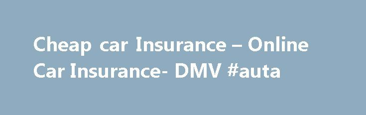 Cheap car Insurance – Online Car Insurance- DMV #auta http://nigeria.remmont.com/cheap-car-insurance-online-car-insurance-dmv-auta/  #buy auto insurance online # Car Insurance Vehicle insurance Car owners buy car insurances for a whole variety of reasons. The primary reason however remains to protect oneself from bodily injury and/or physical damage resulting from traffic accidents and any liability that may result from such collisions. Car insurances are also bought for secondary purposes…