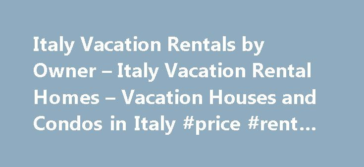 Italy Vacation Rentals by Owner – Italy Vacation Rental Homes – Vacation Houses and Condos in Italy #price #rent #a #car http://renta.nef2.com/italy-vacation-rentals-by-owner-italy-vacation-rental-homes-vacation-houses-and-condos-in-italy-price-rent-a-car/  #vacation rentals by owners # Piedmont Villa Bernardino Vacation Rental Villa / House Vittorio-Veneto Villa Grande Vacation Rental Villa / House Europe Italy Veneto Vittorio Veneto Treviso Vacation Rentals Rome Fleming Studio Vacation…