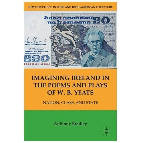 Imagining Ireland in the Poems and Plays of W. B. Yeats - Bradley, Anthony