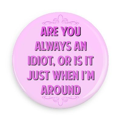 Funny Buttons - Custom Buttons - Promotional Badges - Witty Insults Pins - Wacky Buttons - Are you always an idiot, or is it just when i'm around