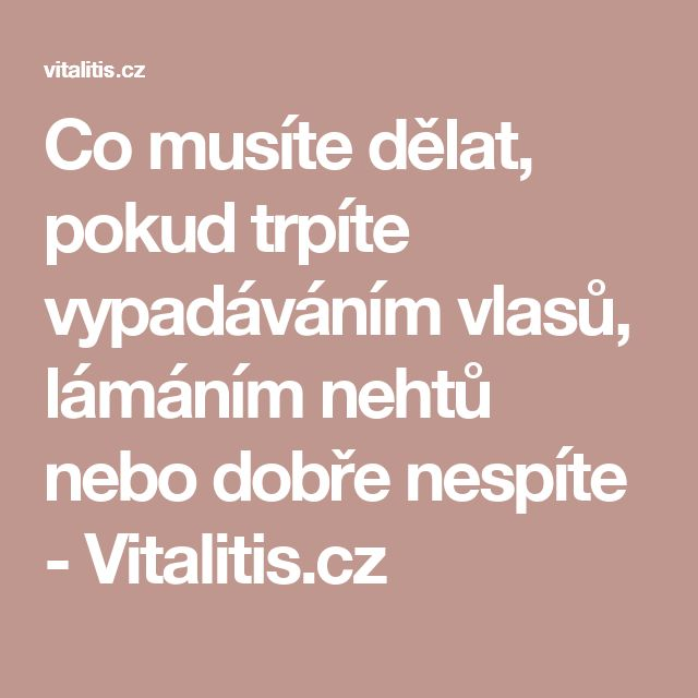 Co musíte dělat, pokud trpíte vypadáváním vlasů, lámáním nehtů nebo dobře nespíte - Vitalitis.cz