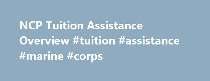 NCP Tuition Assistance Overview #tuition #assistance #marine #corps http://baltimore.remmont.com/ncp-tuition-assistance-overview-tuition-assistance-marine-corps/  # Tuition Assistance Overview Tuition Assistance is a benefit paid to eligible Service members. The Navy Tuition Assistance (TA) program pays up to 100% (within fiscal year caps and limits) of tuition charged by educational institutions for course enrollments. There are specific eligibility requirements that Sailors must meet to…