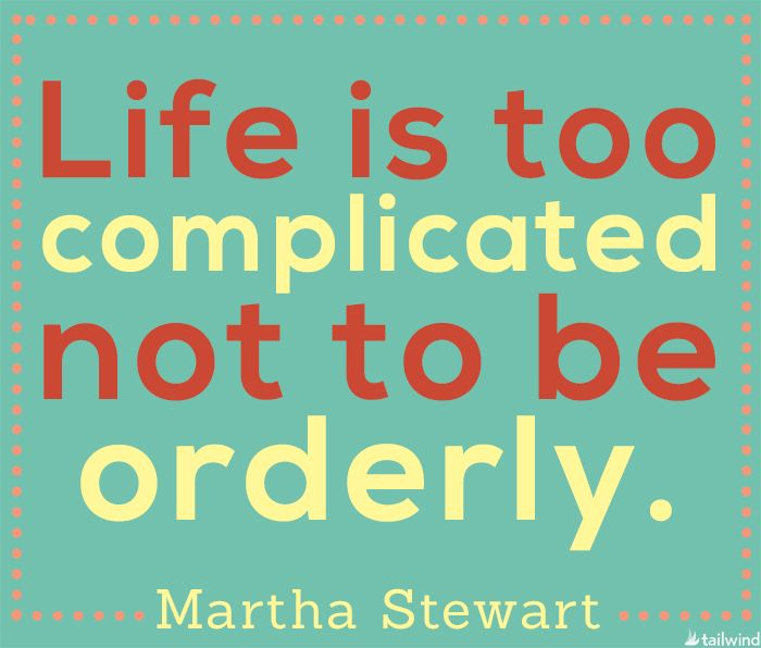 Take time out to get organized today > Life is too complicated not to be orderly. - Martha Stewart