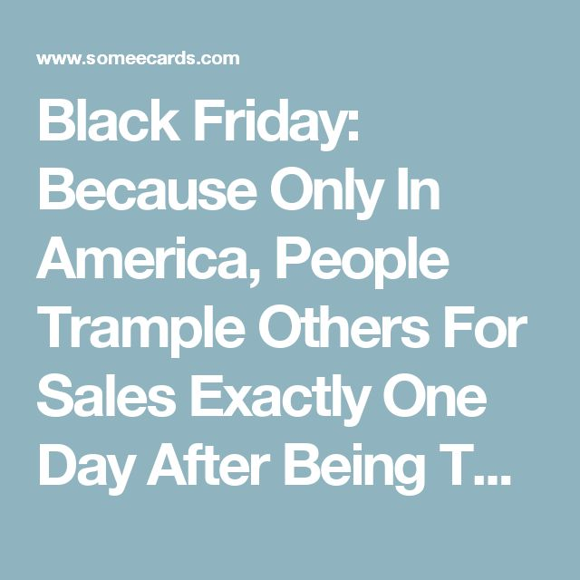 Black Friday: Because Only In America, People Trample Others For Sales Exactly One Day After Being Thankful For What They Already Have. | Thanksgiving Ecard