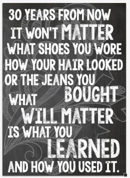 (2) Classroom posters that measure 10x14. One on a chalkboard background and one on a white background for ease of printing. This product is a high quality pdf. Inspirational and stylish. A welcome addition to any classroom. Upper Elementary, Middle School, High School classroom decorations.Poster reads:30 YEARS FROM NOWIT WON'T MATTERWHAT SHOES YOU WOREHOW YOUR HAIR LOOKEDOR THE JEANS YOU BOUGHTWHAT WILL MATTERIS WHAT YOU LEARNEDAND HOW YOU USED IT.