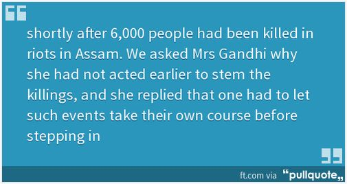 Indira Gandhi believed some blood-letting(of Muslims)is needed before a major issue can be tackled. Her quote to FT: