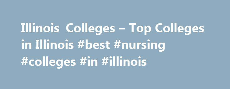 Illinois Colleges – Top Colleges in Illinois #best #nursing #colleges #in #illinois http://chicago.remmont.com/illinois-colleges-top-colleges-in-illinois-best-nursing-colleges-in-illinois/  # Illinois Colleges Illinois is the most populated state in the Midwest and home to over 300 colleges and universities. While the Chicago metropolitan area alone has over 250 post secondary education institutions, the selection of colleges in Illinois reaches far beyond the bustling Lake Michigan city…