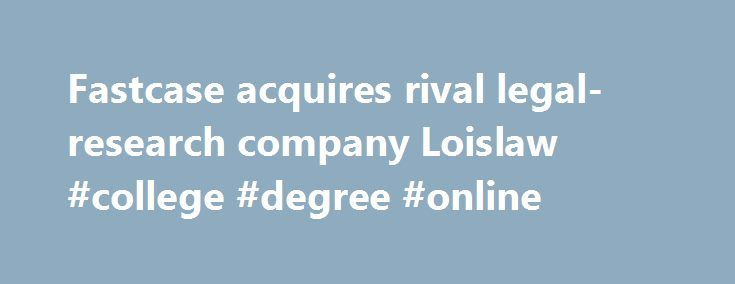 Fastcase acquires rival legal-research company Loislaw #college #degree #online http://laws.nef2.com/2017/05/02/fastcase-acquires-rival-legal-research-company-loislaw-college-degree-online/  #lois law # Fastcase acquires rival legal-research company Loislaw Legal research company Fastcase has acquired the competing service Loislaw from Wolters Kluwer. In a Monday post on his blog LawSites. Bob Ambrogi reported that the transaction is an assets-only deal that includes the Loislaw brand and…