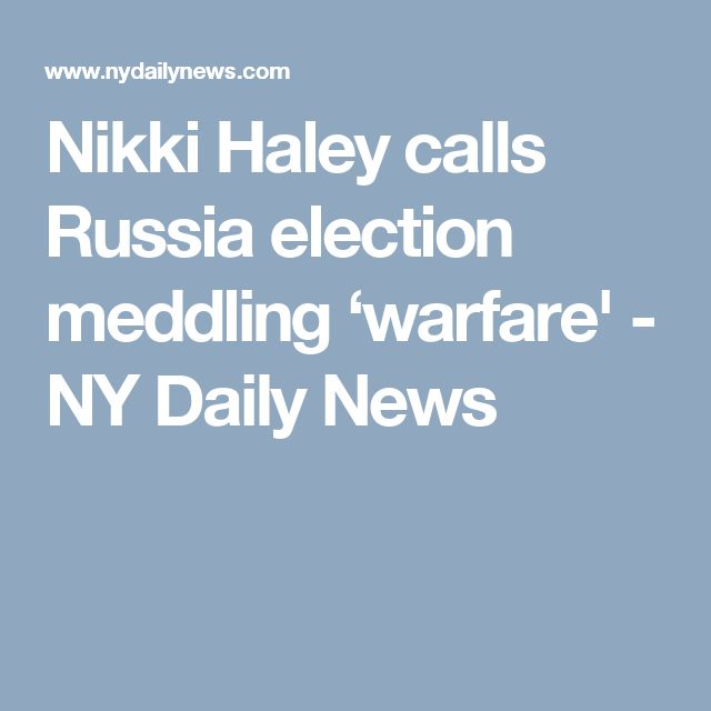 Nikki Haley calls Russia election meddling 'warfare' - NY Daily News