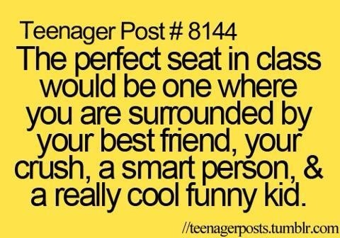 I once had that seat... I was sat beside my best friend who was the smart kid and my crush who was the really cool funny kid... Good times... Good times