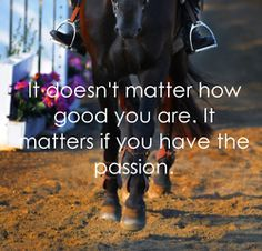 It doesn't matter how good you are. It matters if you have the passion.