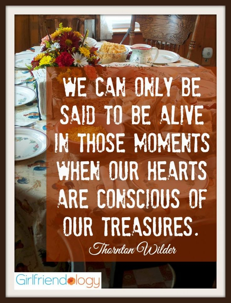We can only be said to be alive in those moments when our hearts are conscious of our treasures.- Gratitude Thanksgiving Quote Wilder