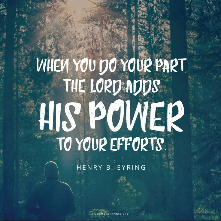 """""""When you do your part, the Lord adds His power to your efforts."""" —Henry B. Eyring"""