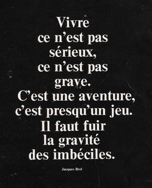 """""""Vivre ce n'est pas sérieux, ce n'est pas grave. C'est une aventure, c'est presque un jeu. Il faut fuir la gravité des imbéciles."""" — Jacques Brel"""