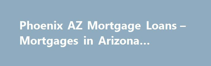Phoenix AZ Mortgage Loans – Mortgages in Arizona #morgage http://money.remmont.com/phoenix-az-mortgage-loans-mortgages-in-arizona-morgage/  #mortgage capital associates # Mortgage Loan Calculator The Premier Mortgage Lender in Arizona Welcome to MortgageCapital.com, the premier mortgage lender in Arizona. We are located in beautiful Scottsdale, Arizona and serve clients from all over the country. This site is dedicated to helping homeowners and investors by providing innovative loan…