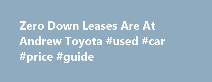 Zero Down Leases Are At Andrew Toyota #used #car #price #guide http://cars.remmont.com/zero-down-leases-are-at-andrew-toyota-used-car-price-guide/  #lease car deals # Lease a new 2016 Camry SE for $199 per mo. Don't see the vehicle you are interested in? We can customize a real Zero Down Lease on ANY of the new vehicles in our inventory. Fill out the form above to schedule your one-on-one Andrew Toyota VIP experience with our Leasing…The post Zero Down Leases Are At Andrew Toyota #used #car…