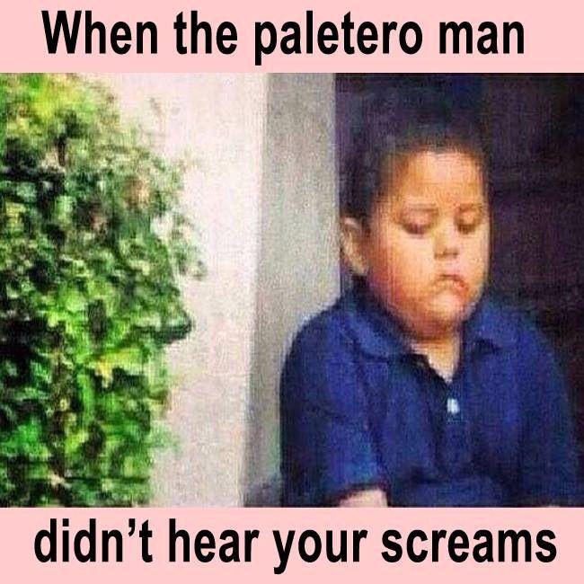 When the paletero man didn't hear your screams