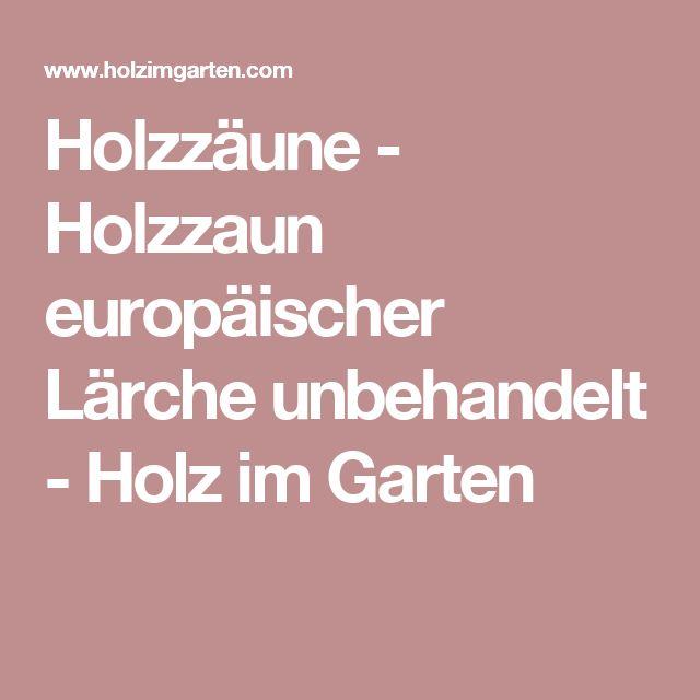 Holzzäune - Holzzaun europäischer Lärche unbehandelt - Holz im Garten