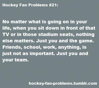 When I get to watch a game. Yes. But even with football. But hockey is my number one love