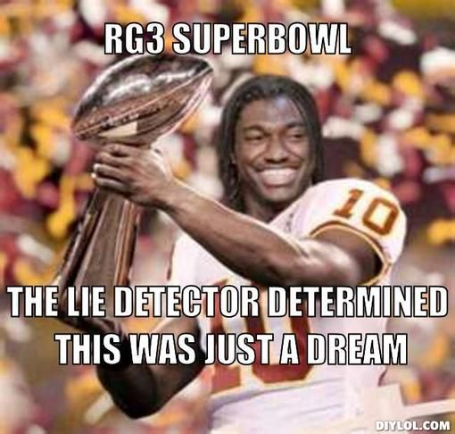 anti redskins memes | RG3 SUPERBOWL, THE LIE DETECTOR DETERMINED THIS WAS JUST A DREAM