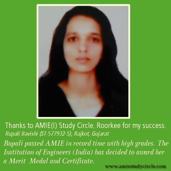 Thanks to AMIE(I) Study Circle, Roorkee for my success. Rupali Bavishi (ST-577932-5), Rajkot, Gujarat. Rupali passed AMIE in record time with high grades. The Institution of Engineers (India) has decided to award her a Merit  Medal and Certificate.