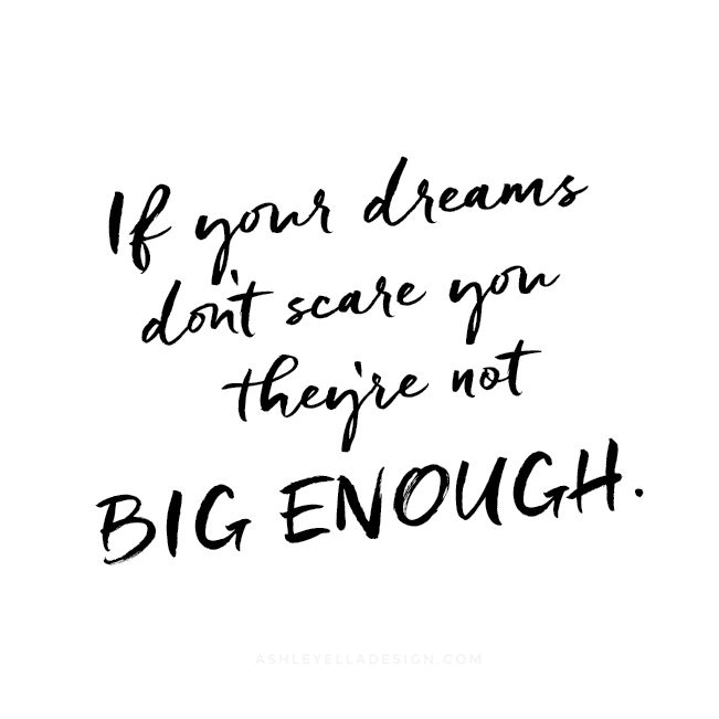 """If your dreams don't scare you they're not BIG ENOUGH!"" Ashley Ella Design"