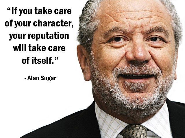 """If you take care of your character, your reputation will take care of itself."" - Alan Sugar - More Alan Sugar at http://www.evancarmichael.com/Famous-Entrepreneurs/7089/summary.php"