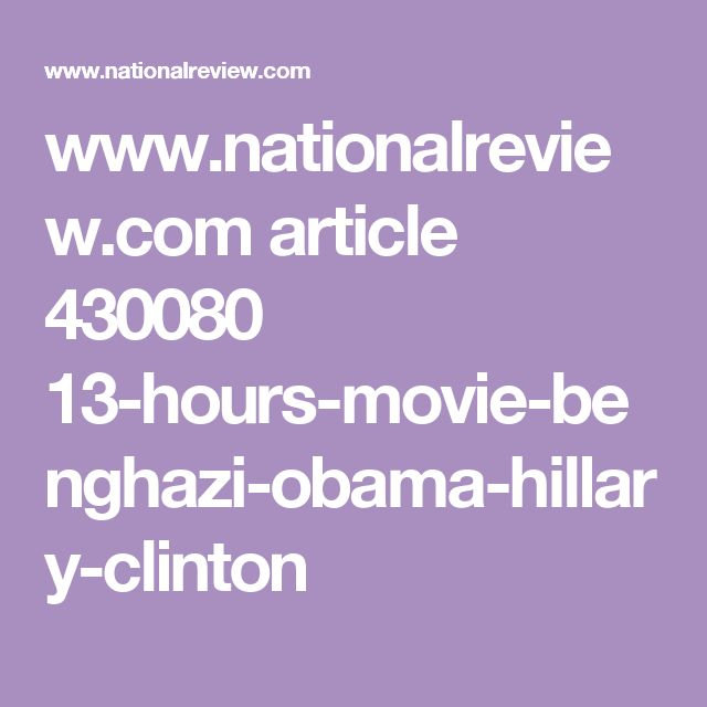 www.nationalreview.com article 430080 13-hours-movie-benghazi-obama-hillary-clinton
