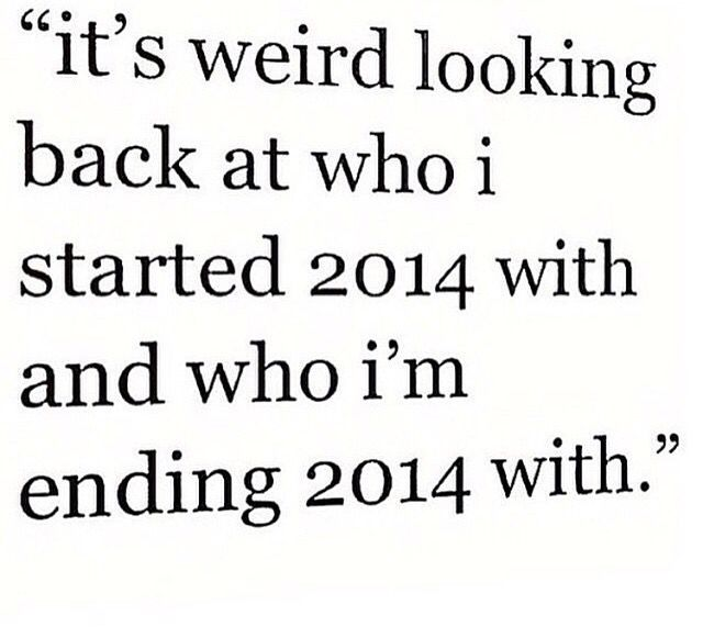 I have lost some friends and gain some but I wouldn't change anything because I have learned from all of them. 2015 will be a better year for me.