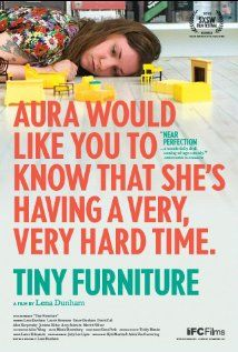 Tiny Furniture (2010) 8/10 I really enjoyed this one. If you know the HBO show Girls then you know who Lena Dunham is. And if you know Lena Dunham then you'll enjoy Tiny Furniture. Such an age appropriate film for the digital generation. Funny, awkward, and real!