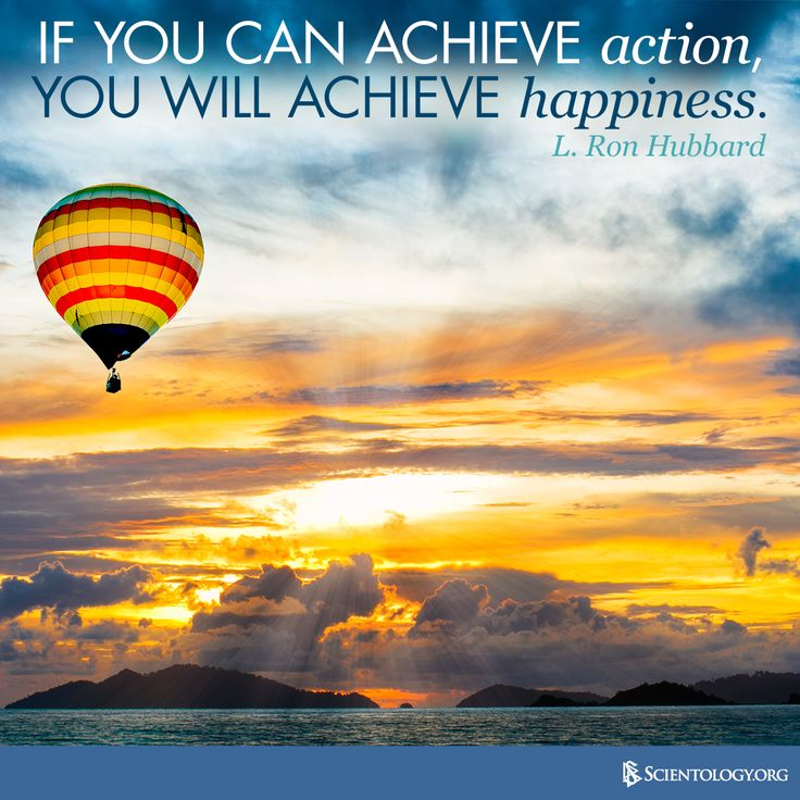 """""""If you can achieve action, you will achieve happiness."""" —L. Ron Hubbard"""