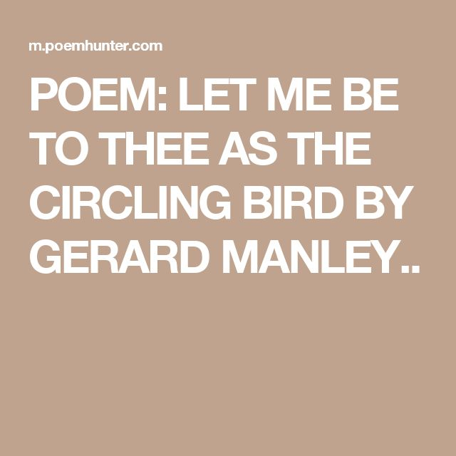 POEM: LET ME BE TO THEE AS THE CIRCLING BIRD BY GERARD MANLEY..