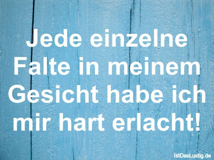 Jede einzelne Falte in meinem Gesicht habe ich mir hart erlacht! ... gefunden auf https://www.istdaslustig.de/spruch/793 #lustig #sprüche #fun #spass