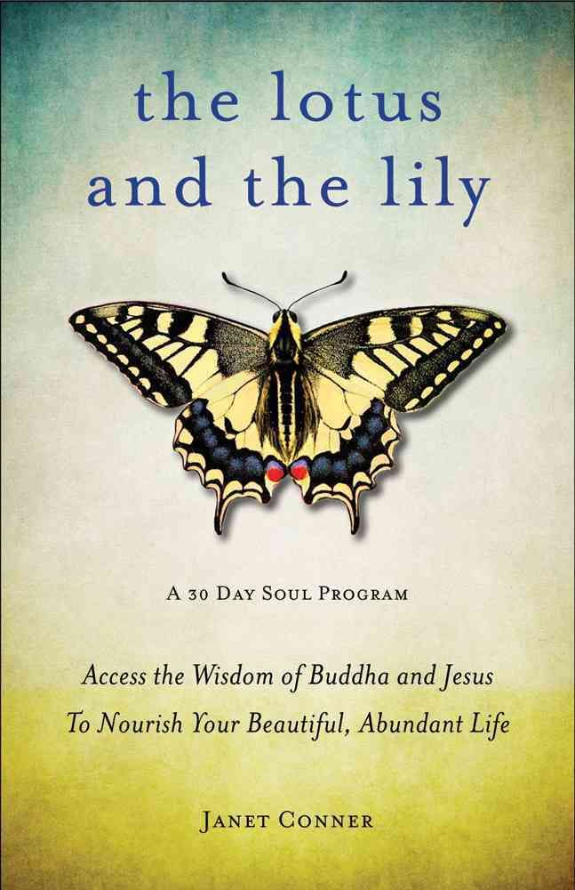 The Lotus and the Lily: Access the Wisdom of Buddha and Jesus to Nourish Your Beautiful, Abundant Life