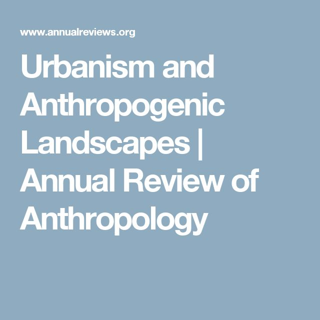 Urbanism and Anthropogenic Landscapes | Annual Review of Anthropology