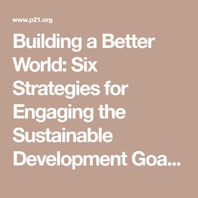 Building a Better World: Six Strategies for Engaging the Sustainable Development Goals in the Classroom - P21