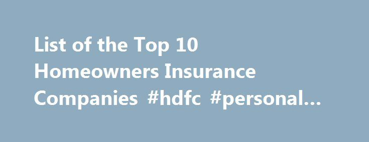 List of the Top 10 Homeowners Insurance Companies #hdfc #personal #loan http://insurance.remmont.com/list-of-the-top-10-homeowners-insurance-companies-hdfc-personal-loan/  #home insurance companies # List of the Top 10 Homeowners Insurance Companies For the layman, it can be extraordinarily difficult to discover who can offer the best deals in homeowner s insurance. In fact, there are a dizzying array of different companies who can offer this service to you. However, grabbing the first…