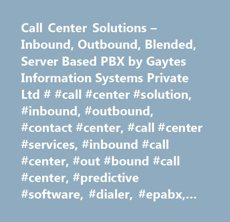 Call Center Solutions – Inbound, Outbound, Blended, Server Based PBX by Gaytes Information Systems Private Ltd # #call #center #solution, #inbound, #outbound, #contact #center, #call #center #services, #inbound #call #center, #out #bound #call #center, #predictive #software, #dialer, #epabx, #answering #service, #customer #service, #blended #call #center #solution, #asterisk #ip #pbx, #ip #pbx, #call #centers, #contact #centers, #customized #call #center #solution, #server #based #call…