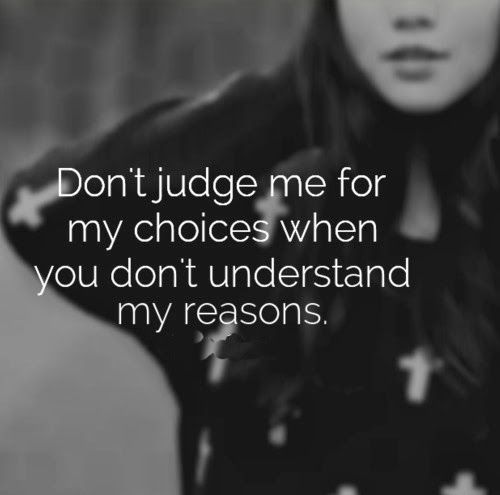 Don't judge me for my choices when you don't understand my reasons. #life #quotes