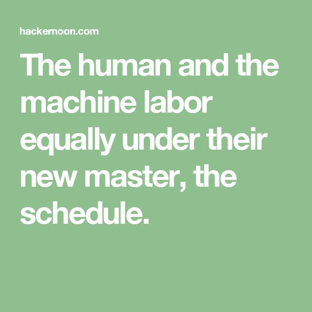 The human and the machine labor equally under their new master, the schedule.