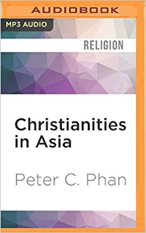 Christianities in Asia by Peter C. Phan MP3