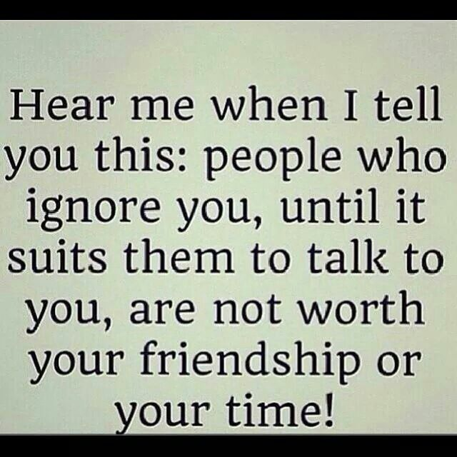 Hear me when I tell you this:people who ignore you, until it suits them to talk to you, are not worth your friendship or your time!