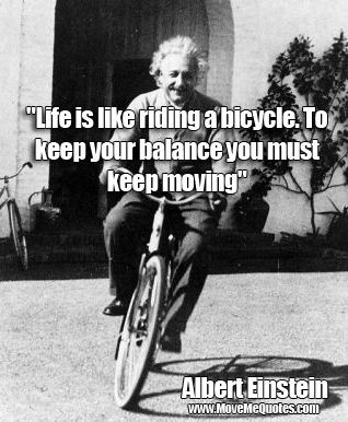 """Life is like riding a bicycle. To keep your balance you must keep moving."""