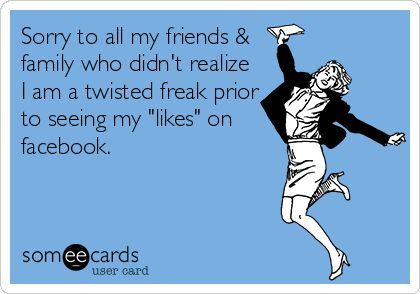 Sorry to all my friends & family who didn't realize I am a twisted freak prior to seeing my 'likes' on facebook.