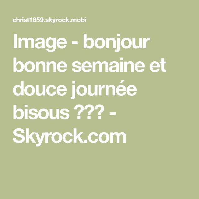Image - bonjour bonne semaine et douce journée bisous ♥♥♥ - Skyrock.com