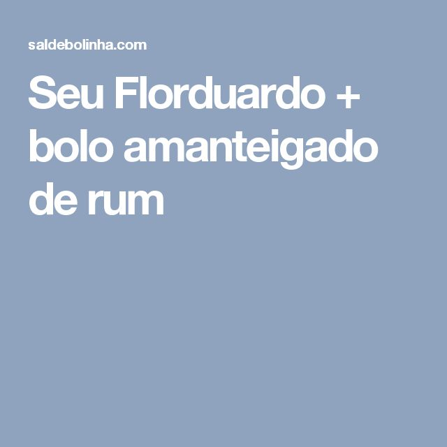 Seu Florduardo + bolo amanteigado de rum