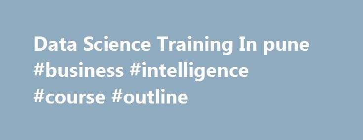 Data Science Training In pune #business #intelligence #course #outline http://phoenix.remmont.com/data-science-training-in-pune-business-intelligence-course-outline/  # Data Science Course Training in Pune. At Prwatech you can watch for the curriculum on data science courses. This is the best course through which we help you gain the standard professional status. First, you have the learning objectives. Based on the concept you had the data scientist certification in India and based on the…