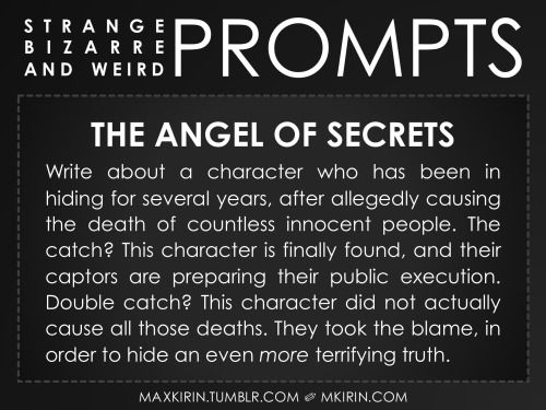 ✐ Daily Weird Prompt ✐The Angel of SecretsWrite about a character who has been in hiding for several years, after allegedly causing the death of countless innocent people. The catch? This character is finally found, and their captors are preparing their public execution. Double catch? This character did not actually cause all those deaths. They took the blame, in order to hide an even more terrifying truth.Any work you create based off this prompt belongs to you, no sourcing is necessary…