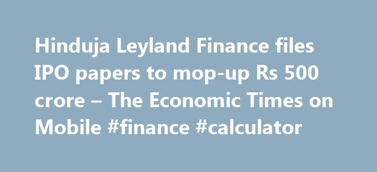 Hinduja Leyland Finance files IPO papers to mop-up Rs 500 crore – The Economic Times on Mobile #finance #calculator http://finance.remmont.com/hinduja-leyland-finance-files-ipo-papers-to-mop-up-rs-500-crore-the-economic-times-on-mobile-finance-calculator/  #ashok leyland finance # Hinduja Leyland Finance files IPO papers to mop-up Rs 500 crore The initial public offer comprises fresh issue of equity shares worth Rs 500 crore and an offer for sale up to 26,608,810 scrips by existing…